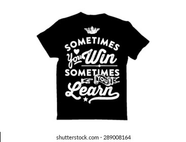 T shirt Design: sometimes you win sometimes you learn