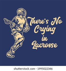 t shirt design there's no crying in lacrosse with man running and holding lacrosse stick when playing lacrosse vintage illustration