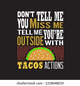 Tacos Quote. Don't tell me You miss me Tell me you are outside with tacos action