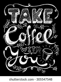 Take coffee with you lettering. Coffee quotes. Hand written design. Chalkboard design. Blackboard lettering.