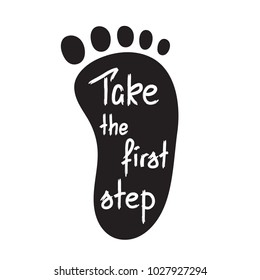Take the first step -handwritten motivational quote. Print for inspiring poster, t-shirt, bags, logo, postcard, flyer, sticker, sweatshirt. Simple funny vector sign.