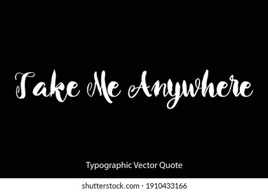 Take Me Anywhere Hand Written Bold Typography Text Quote On Black Background