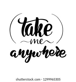 Take me anywhere lettering card. Typographic design isolated on white background. Vector illustration.