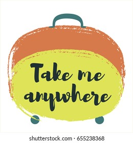 Take me anywhere slogan on travel bag vector illustration isolated on white. Tourism concept, holiday or vacation symbol, traveling handbag for trip and journey. Text quote
