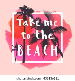Take Me To The Beach. Modern calligraphic T-shirt design with flat palm trees on bright colorful watercolor background. Vivid cheerful optimistic summer flyer, poster, fabric print design in vector