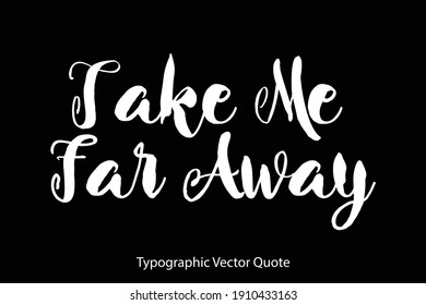 Take Me Far Away Hand Written Bold Typography Text Quote On Black Background