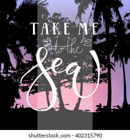 Take me to the sea hand written text. Brush lettering on the palm beach background. Vector card design with calligraphy. Summer typography. Calligraphy holidays card, banner or flyer template.