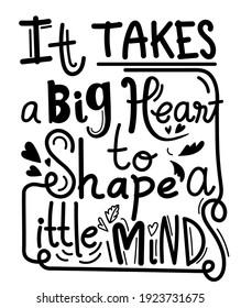 It takes a big heart to shape little minds, school T-shirt design, Teacher gift,Teacher Shirt vector, typography Design, vector illustration.