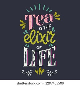 Tea Is The Elixir Of Life hand lettering quote. Colorful illustration with hand drawn typography phrase. Unique lettered poster, card or print for kitchen, cafe, coffee and tea shop merchandise.