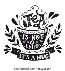 Tea is not a drink, it's a hug. Quote. Hand drawn vintage print with hand lettering. This illustration can be used as a print, on t-shirts and bags, stationary or as a poster.