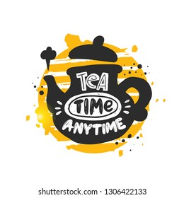 Tea time anytime. Hand-lettering phrase in the teapot. Vector illustration. Can be used for cafe, cafeteria, market, menu, shop, bar, bistro, restaurant, poster, label, sticker, logo