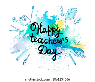 Teacher's Day, beautiful vector inscription on the background of ink blot. Leaflet or postcard template. Subjects of the student: books, pen, pencil, paint, ruler
