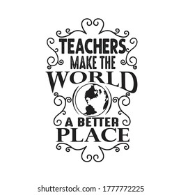 Teachers Quotes and Slogan good for T-Shirt. Teachers Make The World a Better Place.