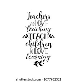 Teachers who love teaching teach children to love learning. Teacher's Day hand lettering for greeting cards, posters. t-shirt and other, vector illustration.