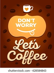 Text don't worry, let's coffee on brown background with coffee beans. Coffee time concept. Vector illustration of cup of coffee and smile. Hand drawn colorful art design for coffee time break theme