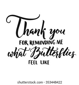 Thank you for reminding me what butterflies feel like. Romantic phrase, love confession, inspirational quote about love. Vector calligraphy for cards, wedding. Brush lettering isolated on white