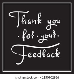 Thank you for your feedback - simple thankful quote. Hand drawn beautiful lettering. Print for thankful and grateful cards, poster, guest book, flyer, sticker, badge. Elegant vector sign