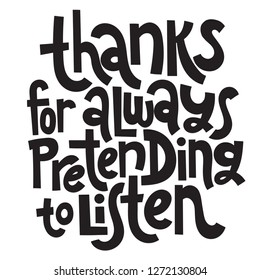 Thanks for always pretending to listen - funny, comical, black humor quote about Valentine s day. Unique vector anti valentine lettering for social media, poster, card, banner, textile, T-shirt, mug.