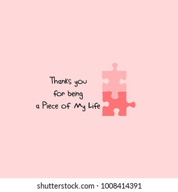Thanks you for being a piece of my life. Love you letting on two pieces of puzzles. Cute quote design, t-shirt; poster; card print; a love pun; a cute love saying; doodle, kids style; a puzzle