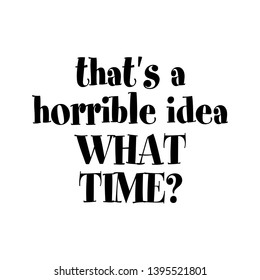 That's a horrible idea, what time?- Calligraphy phrase for gifts. Hand drawn lettering for greetings cards, gifts. Good for t-shirt, mug, scrap booking, gift, printing press. Funny quotes.
