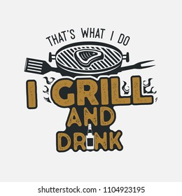 Thats what i do i drink and grill things retro bbq t-shirt design. Vintage hand drawn barbecue tee, emblem for anyone who love summer barbeque with friends and family. Fathers day gift. Vector isolate