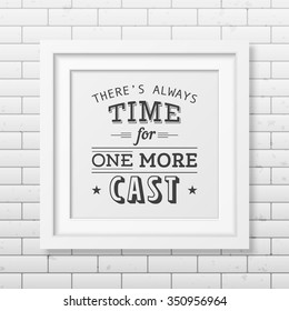 There is always time for one more cast - Quote typographical Background in the realistic square white frame on the brick wall background. Vector EPS10 illustration.