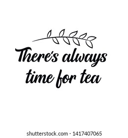 There's always time for tea. Calligraphy saying for print. Vector Quote