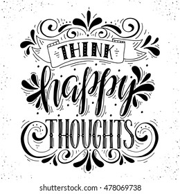 Think happy thoughts.Inspirational quote.Hand drawn illustration with hand lettering.