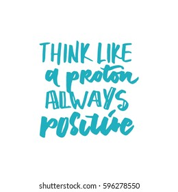 Think like a proton - always  positive. Motivational quote. Modern hand lettering design.