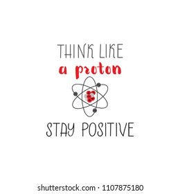Think like a proton stay positive. Modern brush calligraphy. Inspiration graphic design typography element.