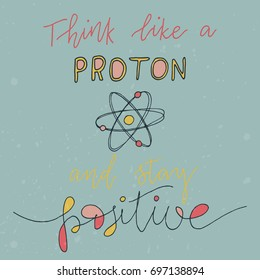 Think like a proton and stay positive. Vector illustration with funny hand-drawn lettering. Calligraphic design. Drawing for prints on t-shirts and bags, stationary or poster