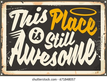 This place is still awesome. Old fashioned promotional sign for home, cafe bar or work place interior with motivational message.