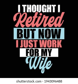i thought i retired but now i just work for my wife, typography lettering design, printing for t shirt, banner, poster, mug etc