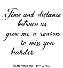 Time and distance between us give me a reason to miss you harder.  Romantic message in hand written Calligraphic style, love greeting card element