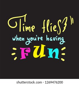 Time flies when you're having fun -inspire and motivational quote. English idiom, lettering. Youth slang. Print for inspirational poster, t-shirt, bag, cups, card, flyer, sticker, badge. Cute  vector