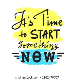 Its time to start something new - inspire and motivational quote. Hand drawn beautiful lettering. Print for inspirational poster, t-shirt, bag, cups, card, flyer, sticker, badge. Vintage style