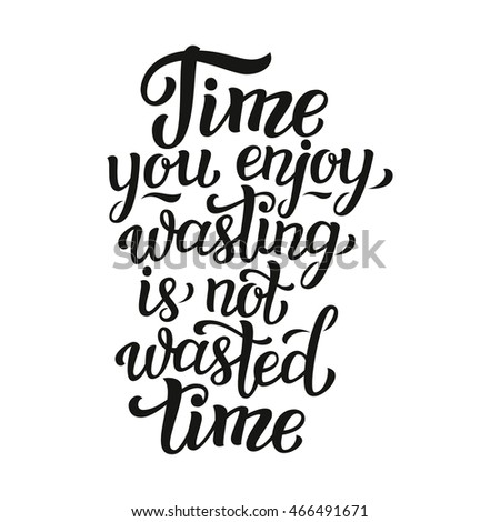 Time You Enjoy Wasting Not Wasted Stock Vector Royalty Free