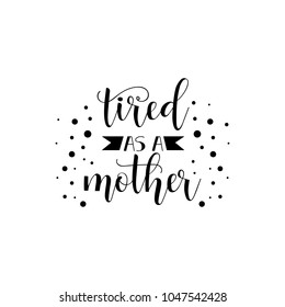 tired as a mother. Holiday lettering. Ink illustration. Modern brush calligraphy. Isolated on white background.
