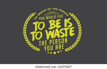 """""""To dream of the person you would like to be is to waste the person you are."""""""