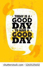 Today Is A Good Day To Have A Good Day. Inspiring Creative Motivation Quote Poster Template. Vector Typography Banner Design Concept On Grunge Texture Rough Background