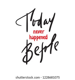 Today never happened before - inspire and motivational quote. Hand drawn beautiful lettering. Print for inspirational poster, t-shirt, bag, cups, card, flyer, sticker, badge. Elegant calligraphy sign