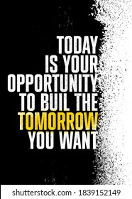 Today Is Your Opportunity To Build The Tomorrow You Want. Inspiring Textured Typography Motivation Quote Illustration.