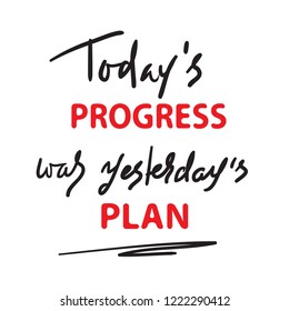 Today's progress was yesterday's plan - simple inspire and motivational quote. Hand drawn  lettering. Print for inspirational poster, t-shirt, bag, cups, card, flyer, sticker, badge.