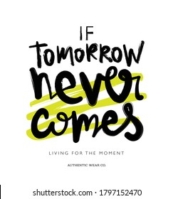 If tomorrow never comes slogan text / Design for t shirts, prints, posters, frames etc