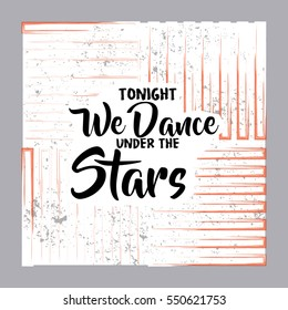 Tonight We Dance Under The Stars. Creative Romantic Motivation Quote Template. Positive inspirational quote. Vector Typography Banner, Card and Posters Design Concept On Brush Texture Background