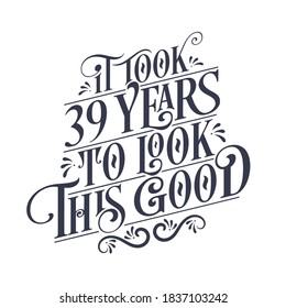 It took 39 years to look this good - 39 years Birthday and 39 years Anniversary celebration with beautiful calligraphic lettering design.