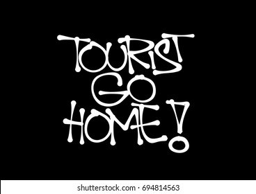 Tourist Go Home. Negative critique of mass tourism and traveling visitors. Conflict between locals and holidaymakers. Text made by hand-written scrawl typography style. Vector of isolated lettering