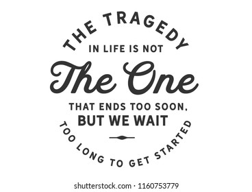 The tragedy in life is not the one that ends too soon, but we wait too long to get started