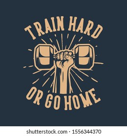 train hard or go home, hand grab hex dumbbell poster vintage quote motivation slogan for bodybuilding gym fitness, design suitable for t shirt