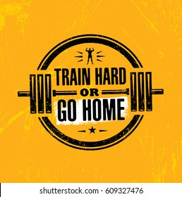 Train Hard Or Go Home. Inspiring Workout and Fitness Gym Motivation Quote Illustration Sign. Creative Strong Sport Vector Rough Typography Grunge Wallpaper Poster Concept